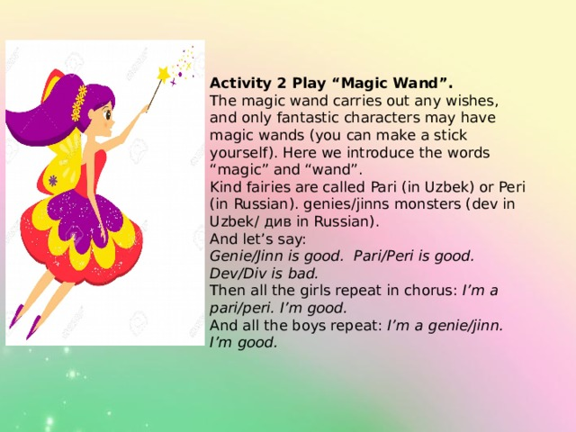 """Activity 2 Play """"Magic Wand"""". The magic wand carries out any wishes, and only fantastic characters may have magic wands (you can make a stick yourself). Here we introduce the words """"magic"""" and """"wand"""". Kind fairies are called Pari (in Uzbek) or Peri (in Russian). genies/jinns monsters (dev in Uzbek/ див in Russian). And let's say: Genie/Jinn is good.  Pari/Peri is good.  Dev/Div is bad. Then all the girls repeat in chorus: I'm a pari/peri. I'm good. And all the boys repeat: I'm a genie/jinn. I'm good."""