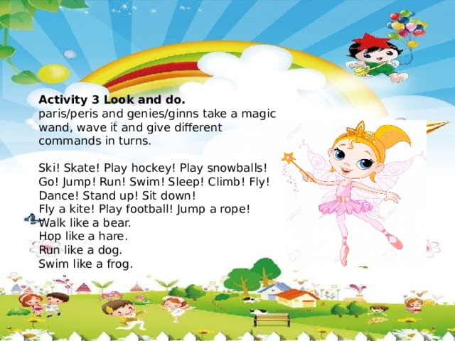 Activity 3 Look and do. paris/peris and genies/ginns take a magic wand, wave it and give different commands in turns.  Ski! Skate! Play hockey! Play snowballs! Go! Jump! Run! Swim! Sleep! Climb! Fly! Dance! Stand up! Sit down! Fly a kite! Play football! Jump a rope! Walk like a bear. Hop like a hare. Run like a dog. Swim like a frog.
