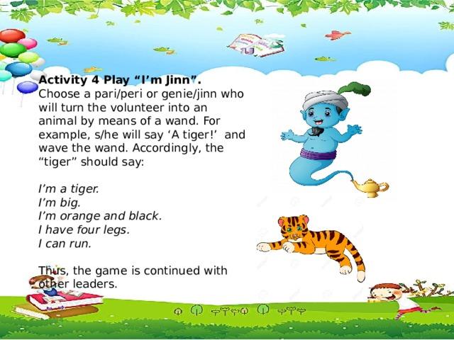 """Activity 4 Play """"I'm Jinn"""". Activity 4 Play """"I'm Jinn"""". Choose a pari/peri or genie/jinn who will turn the volunteer into an animal by means of a wand. For example, s/he will say 'A tiger!' and wave the wand. Accordingly, the """"tiger"""" should say: Choose a pari/peri or genie/jinn who will turn the volunteer into an animal by means of a wand. For example, s/he will say 'A tiger!' and wave the wand. Accordingly, the """"tiger"""" should say:  I'm a tiger.  I'm a tiger. I'm big. I'm big. I'm orange and black. I'm orange and black. I have four legs. I have four legs. I can run. I can run.  Thus, the game is continued with other leaders.  Thus, the game is continued with other leaders."""