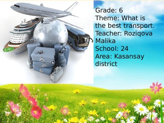 Grade: 6 Theme: What is the best transport. Teacher: Roziqova Malika School: 24 Area: Kasansay district