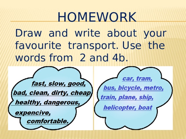 HOMEWORK Draw and write about your favourite transport. Use the words from 2 and 4b.