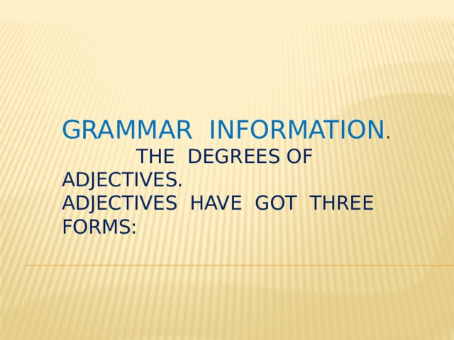 Grammar information . The degrees of adjectives. Adjectives have got three forms: