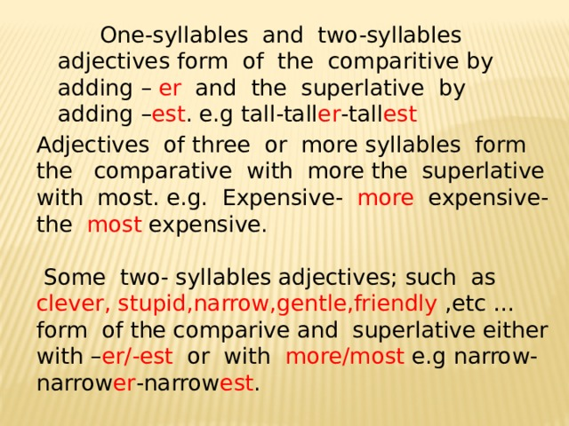 One-syllables and two-syllables adjectives form of the comparitive by adding – er and the superlative by adding – est . e.g tall-tall er -tall est Adjectives of three or more syllables form the comparative with more the superlative with most. e.g. Expensive- more expensive- the most expensive.  Some two- syllables adjectives; such as clever, stupid,narrow,gentle,friendly ,etc … form of the comparive and superlative either with – er/-est or with more/most e.g narrow-narrow er -narrow est .