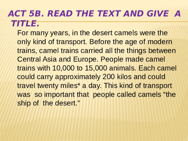"""Act 5b. Read the text and give a title. For many years, in the desert camels were the only kind of transport. Before the age of modern trains, camel trains carried all the things between Central Asia and Europe. People made camel trains with 10,000 to 15,000 animals. Each camel could carry approximately 200 kilos and could travel twenty miles* a day. This kind of transport was so important that people called camels """"the ship of the desert."""""""