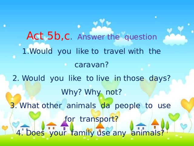 Act 5b,c . Answer the question 1.Would you like to travel with the caravan?  2. Would you like to live in those days? Why? Why not?  3. What other animals da people to use for transport?  4. Does your family use any animals?