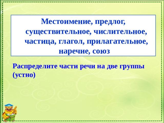 Местоимение, предлог, существительное, числительное, частица, глагол, прилагательное, наречие, союз Распределите части речи на две группы (устно)