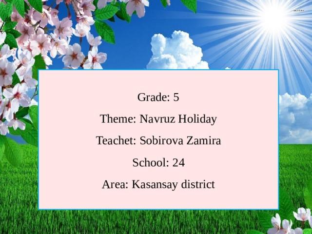 Grade: 5 Theme: Navruz Holiday Teachet: Sobirova Zamira School: 24 Area: Kasansay district