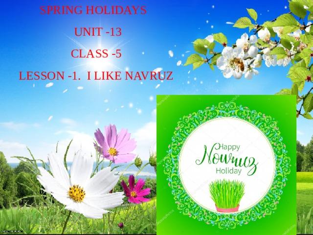 SPRING HOLIDAYS  UNIT -13  CLASS -5  LESSON -1. I LIKE NAVRUZ