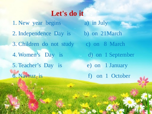 Let's do it   1. New year begins a) in July  2. Independence Day is b) on 21March  3. Children do not study c) on 8 March  4. Women's Day is d) on 1 September  5. Teacher's Day is e) on 1 January  6. Navruz is f) on 1 October