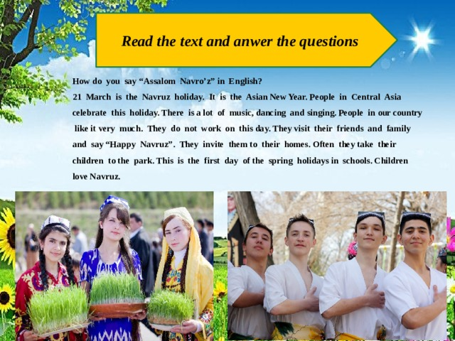 """Read the text and anwer the questions How do you say """"Assalom Navro'z"""" in English? 21 March is the Navruz holiday. It is the Asian New Year. People in Central Asia celebrate this holiday. There is a lot of music, dancing and singing. People in our country like it very much. They do not work on this day. They visit their friends and family and say """"Happy Navruz"""". They invite them to their homes. Often they take their children to the park. This is the first day of the spring holidays in schools. Children love Navruz."""