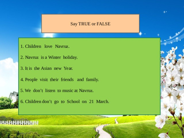 Say TRUE or FALSE 1. Children love Navruz. 2. Navruz is a Winter holiday. 3. It is the Asian new Year. 4. People visit their friends and family. 5. We don't listen to music at Navruz. 6. Children don't go to School on 21 March.