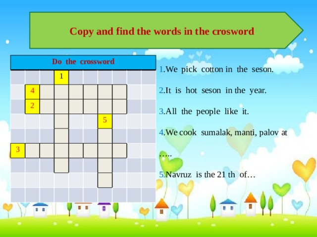 Copy and find the words in the crosword 1 .We pick cotton in the seson. 2 .It is hot seson in the year. 3 .All the people like it. 4 .We cook sumalak, manti, palov at ….. 5. Navruz is the 21 th of… Do the crossword 4 1 2 3 5