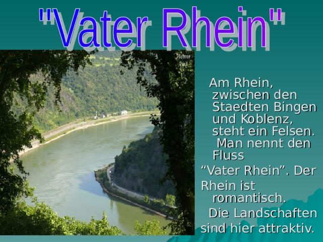 """Am Rhein, zwischen den Staedten Bingen und Koblenz, steht ein Felsen. Man nennt  den Fluss """" Vater Rhein"""". Der Rhein ist romantisch.  Die Landschaften sind hier attraktiv."""