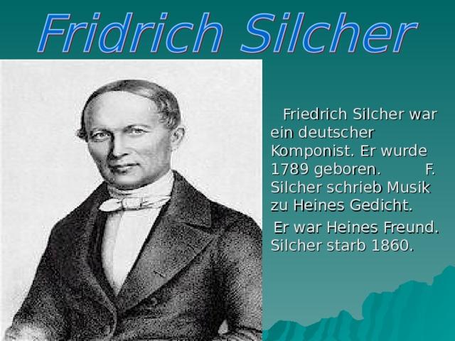 Friedrich Silcher war ein deutscher Komponist. Er wurde 1789 geboren. F. Silcher schrieb Musik zu Heines Gedicht.  Er war Heines Freund. Silcher starb 1860.