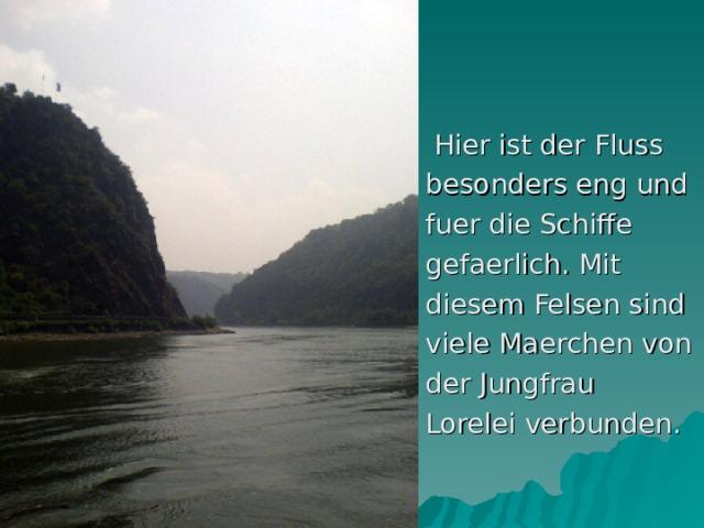 Hier ist der Fluss besonders eng und fuer die Schiffe gefaerlich. Mit diesem Felsen sind viele Maerchen von der Jungfrau Lorelei verbunden.