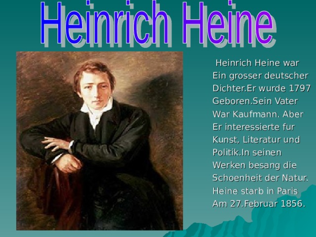Heinrich Heine war Ein grosser deutscher Dichter.Er wurde 1797 Geboren.Sein Vater War Kaufmann. Aber Er interessierte fur Kunst, Literatur und Politik.In seinen Werken besang die Schoenheit der Natur. Heine starb in Paris Am 27.Februar 1856.