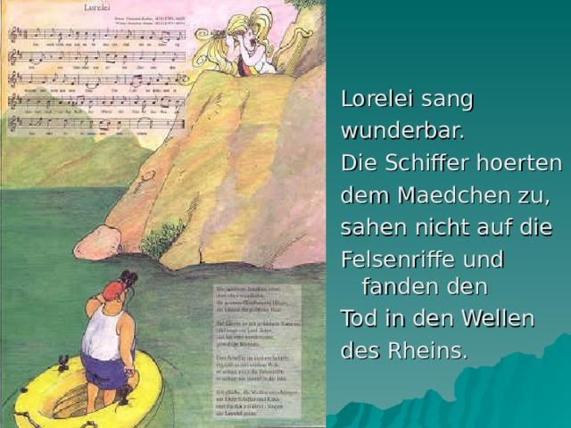 Lorelei sang wunderbar. Die Schiffer hoerten dem Maedchen zu, sahen nicht auf die Felsenriffe und fanden den Tod in den Wellen des Rheins.