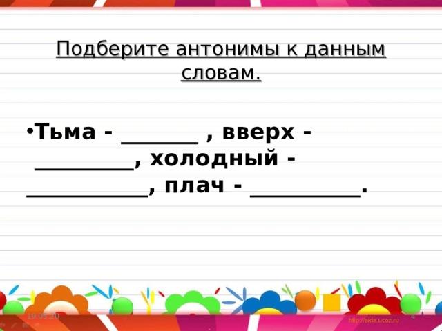 Подберите антонимы к данным словам.  Тьма - _______ , вверх - _________, холодный - ___________, плач - __________.  19.05.20