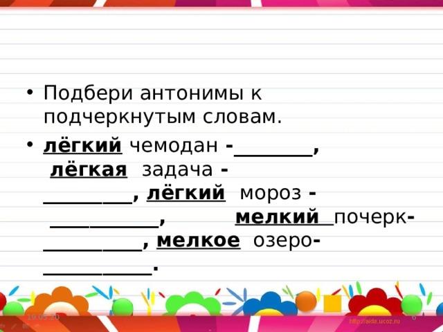 Подбери антонимы к подчеркнутым словам. лёгкий  чемодан -________,  лёгкая  задача -_________, лёгкий  мороз - ___________,      мелкий  почерк -__________, мелкое