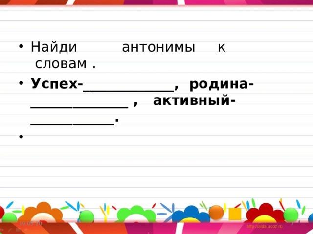 Найди     антонимы   к словам . Успех-_____________, родина-______________ ,  активный-____________.