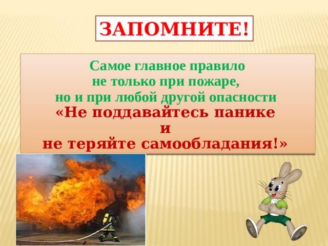 ЗАПОМНИТЕ!  Самое главное правило не только при пожаре, но и при любой другой опасности «Не поддавайтесь панике и не теряйте самообладания!»