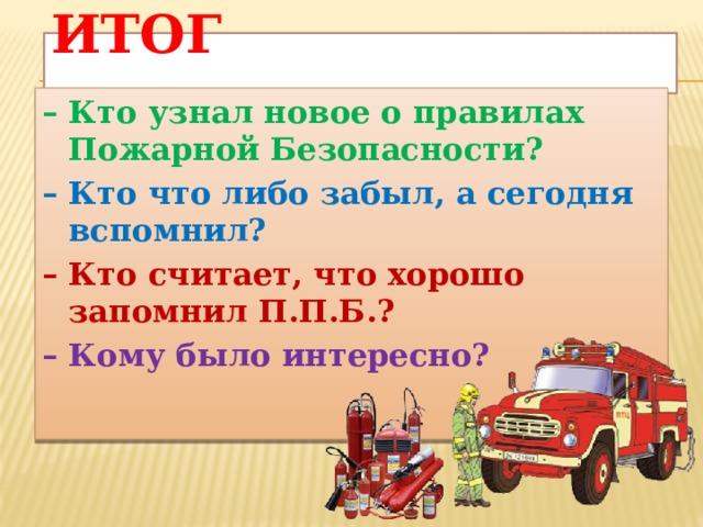 Итог   – Кто узнал новое о правилах Пожарной Безопасности? – Кто что либо забыл, а сегодня вспомнил? – Кто считает, что хорошо запомнил П.П.Б.? – Кому было интересно?