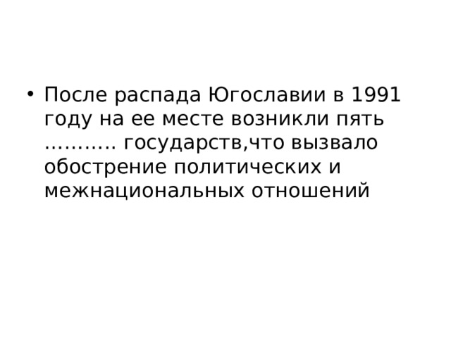 После распада Югославии в 1991 году на ее месте возникли пять ……….. государств,что вызвало обострение политических и межнациональных отношений