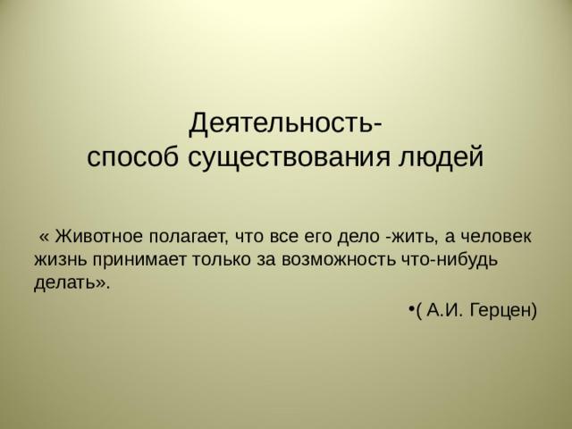 Деятельность-  способ существования людей  « Животное полагает, что все его дело -жить, а человек жизнь принимает только за возможность что-нибудь делать».