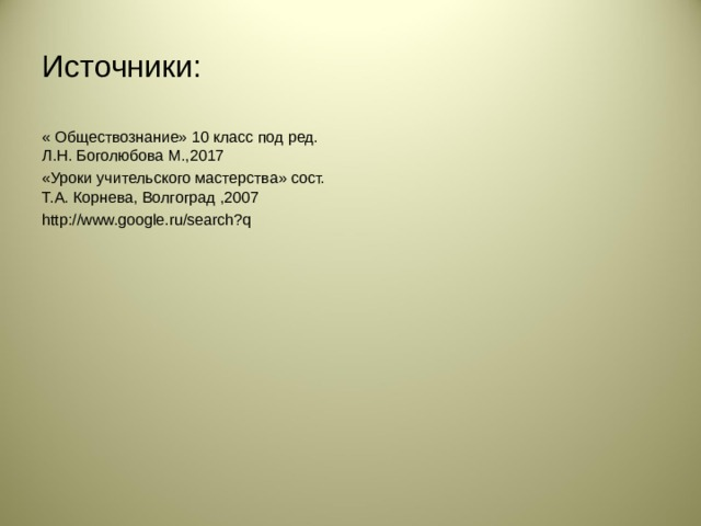 Источники: « Обществознание» 10 класс под ред. Л.Н. Боголюбова М.,2017 «Уроки учительского мастерства» сост. Т.А. Корнева, Волгоград ,2007 http://www.google.ru/search?q