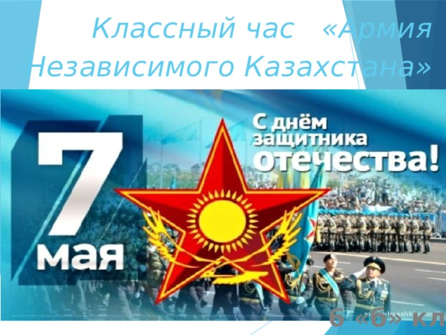 Классный час «Армия Независимого Казахстана»   6 «б» класс