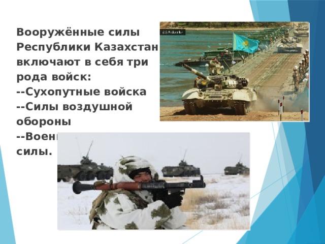 Вооружённые силы Республики Казахстан включают в себя три рода войск:  --Сухопутные войска  --Силы воздушной обороны  --Военно-морские силы.