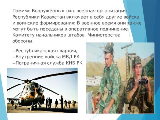Помимо Вооружённых сил, военная организация Республики Казахстан включает в себя другие войска и воинские формирования: В военное время они также могут быть переданы в оперативное подчинение Комитету начальников штабов Министерства обороны. --Республиканская гвардия,  --Внутренние войска МВД РК  --Пограничная служба КНБ РК