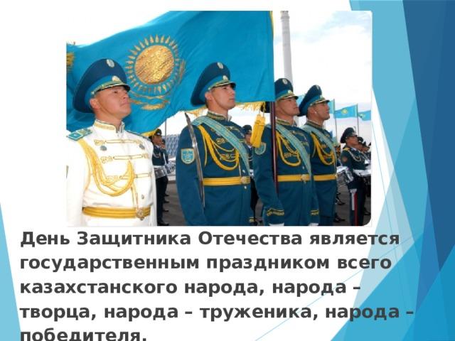 День Защитника Отечества является государственным праздником всего казахстанского народа, народа – творца, народа – труженика, народа – победителя.