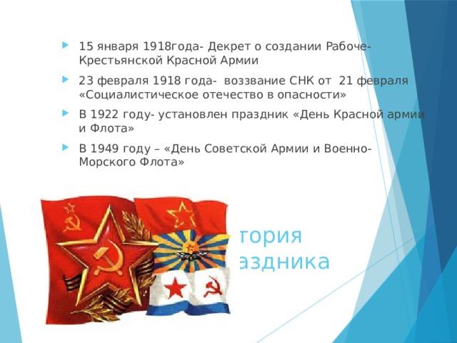 15 января 1918года- Декрет о создании Рабоче- Крестьянской Красной Армии 23 февраля 1918 года- воззвание СНК от 21 февраля «Социалистическое отечество в опасности» В 1922 году- установлен праздник «День Красной армии и Флота» В 1949 году – «День Советской Армии и Военно- Морского Флота»
