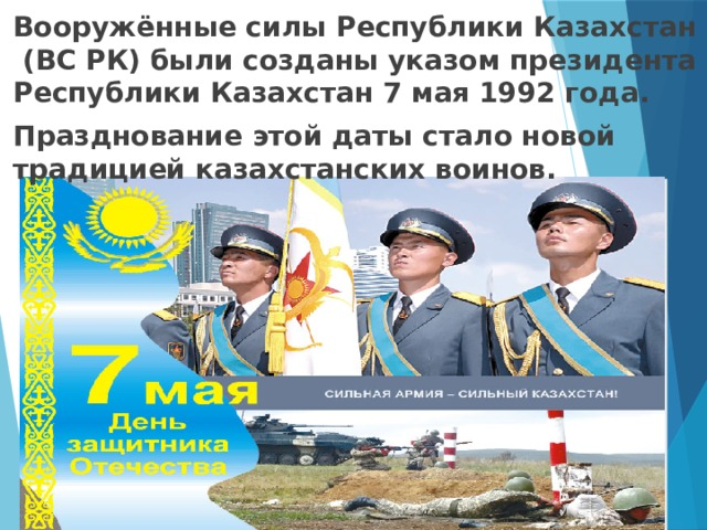 Вооружённые силы Республики Казахстан (ВС РК) были созданы указом президента Республики Казахстан 7 мая 1992 года. Празднование этой даты стало новой традицией казахстанских воинов.