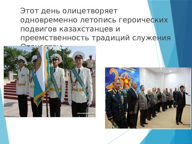 Этот день олицетворяет одновременно летопись героических подвигов казахстанцев и преемственность традиций служения Отечеству