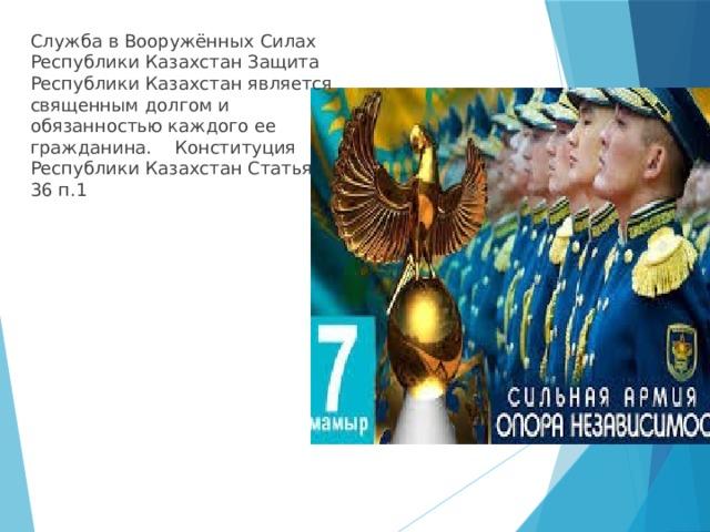 Служба в Вооружённых Силах Республики Казахстан Защита Республики Казахстан является священным долгоми обязанностью каждого ее гражданина.  Конституция Республики Казахстан Статья 36 п.1