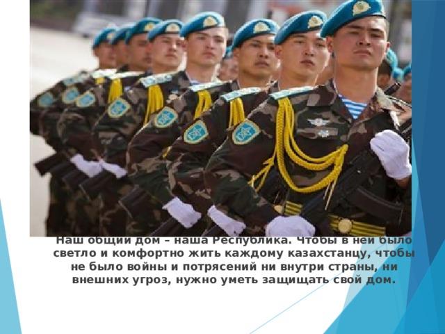 Наш общий дом – наша Республика. Чтобы в ней было светло и комфортно жить каждому казахстанцу, чтобы не было войны и потрясений ни внутри страны, ни внешних угроз, нужно уметь защищать свой дом.