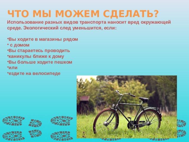 ЧТО МЫ МОЖЕМ СДЕЛАТЬ? Использование разных видов транспорта наносит вред окружающей среде. Экологический след уменьшится, если:  Вы ходите в магазины рядом  с домом Вы стараетесь проводить каникулы ближе к дому Вы больше ходите пешком или ездите на велосипеде