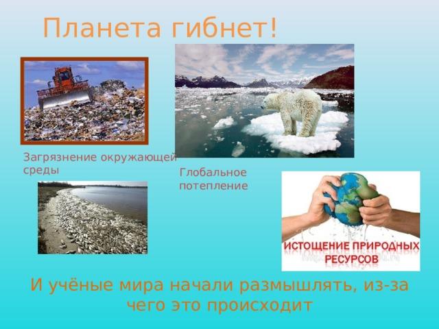 Планета гибнет! Загрязнение окружающей среды Глобальное потепление И учёные мира начали размышлять, из-за чего это происходит