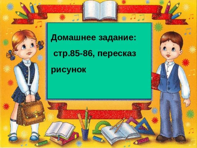 Домашнее задание:  стр.85-86, пересказ рисунок