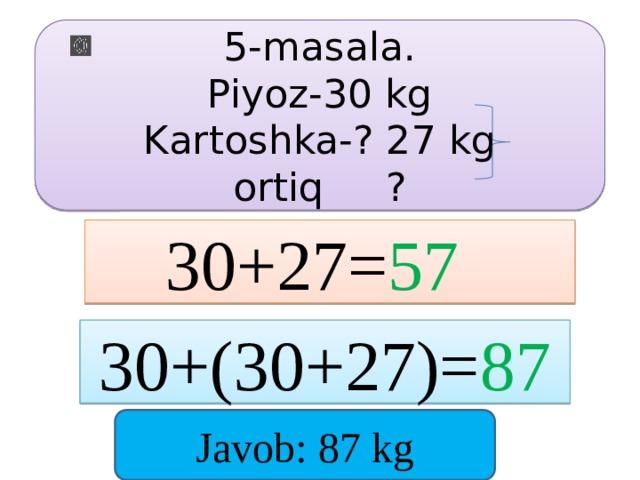 5-masala. Piyoz-30 kg Kartoshka-? 27 kg ortiq ? 30+27= 57  30+(30+27)= 87 Javob: 87 kg
