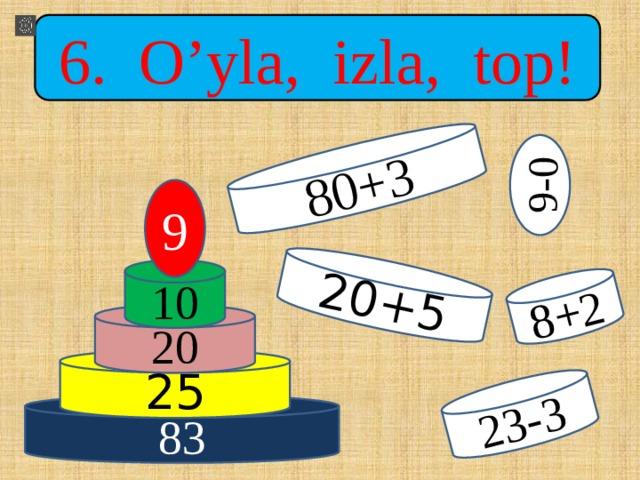 80+3 20+5 23-3 8+2 9-0 6. O'yla, izla, top! 9 10 20 25 83