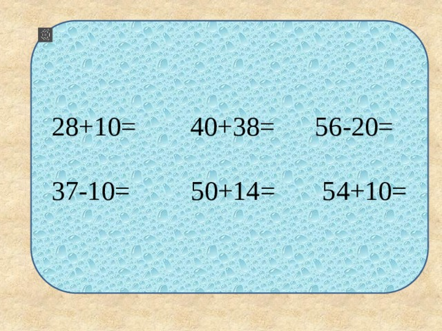 28+10= 40+38= 56-20= 37-10= 50+14= 54+10=