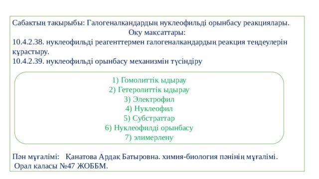 Сабақтың тақырыбы: Галогеналкандардың нуклеофильді орынбасу реакциялары.  Оқу мақсаттары: 10.4.2.38. нуклеофильді реагенттермен галогеналкандардың реакция теңдеулерін құрастыру. 10.4.2.39. нуклеофильді орынбасу механизмін түсіндіру Пән мұғалімі: Қанатова Ардақ Батыровна. химия-биология пәнінің мұғалімі.  Орал қаласы №47 ЖОББМ.