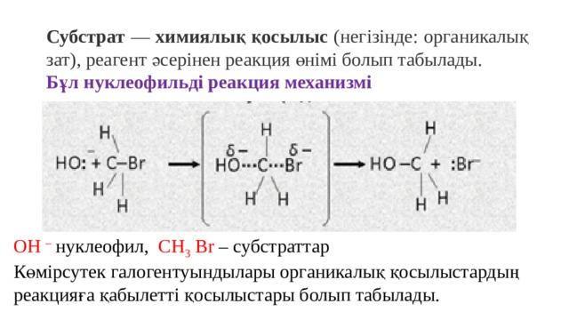 Субстрат — химиялық қосылыс (негізінде: органикалық зат), реагент әсерінен реакция өнімі болып табылады. Бұл нуклеофильді реакция механизмі ОН – нуклеофил, СН 3 Br – субстраттар Көмірсутек галогентуындылары органикалық қосылыстардың реакцияға қабылетті қосылыстары болып табылады.