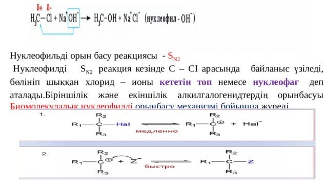 Нуклеофильді орын басу реакциясы - S N2   Нуклеофилді  S N2 реакция кезінде С – СІ арасында  байланыс үзіледі, бөлініп шыққан хлорид – ионы кететін топ немесе нуклеофаг  деп аталады.Біріншілік және екіншілік алкилгалогенидтердің орынбасуы Биомолекулалық нуклеофилді орынбасу механизмі бойынша жүреді.