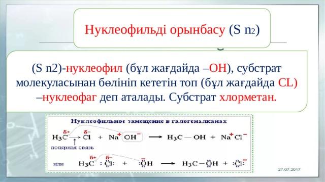 Нуклеофильді орынбасу (S n 2 ) (S n2)- нуклеофил (бұл жағдайда – ОН ), субстрат молекуласынан бөлініп кететін топ (бұл жағдайда СL) – нуклеофаг деп аталады. Субстрат хлорметан.
