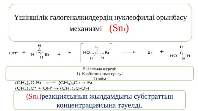 Үшіншілік галогеналкилдердің нуклеофилді орынбасу механизмі (Sn 1 ) Екі сатыда жүреді: Карбкатионның түзілуі 2) өнім (Sn 1 ) реакциясының жылдамдығы субстраттың концентрациясына тәуелді.