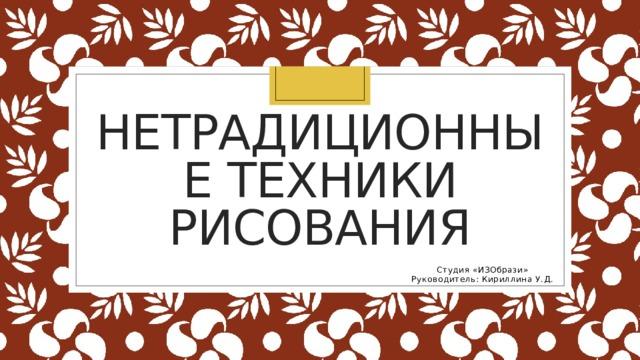 Нетрадиционные техники рисования Студия «ИЗОбрази» Руководитель: Кириллина У.Д.